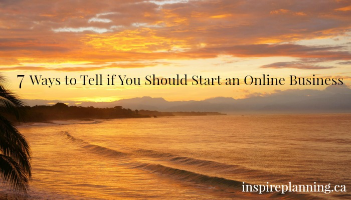 7 Ways to Tell if You Should Start an Online Business